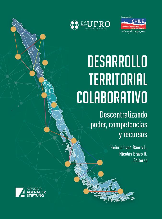 Desarrollo Territorial Colaborativo. Descentralizando poder, competencias y recursosdesarrollo territorial en Chile. Heinrich von Baer v.L. Nicolás Bravo R. (Eds.)